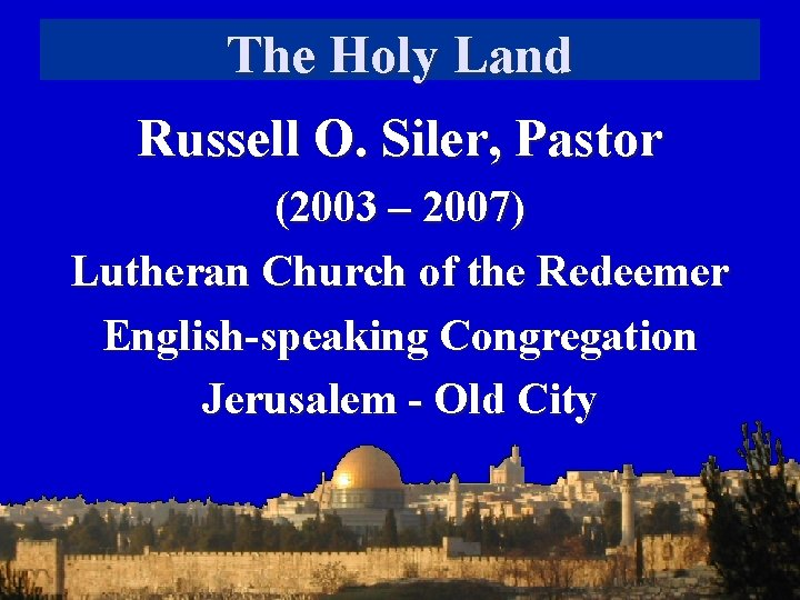 The Holy Land Russell O. Siler, Pastor (2003 – 2007) Lutheran Church of the