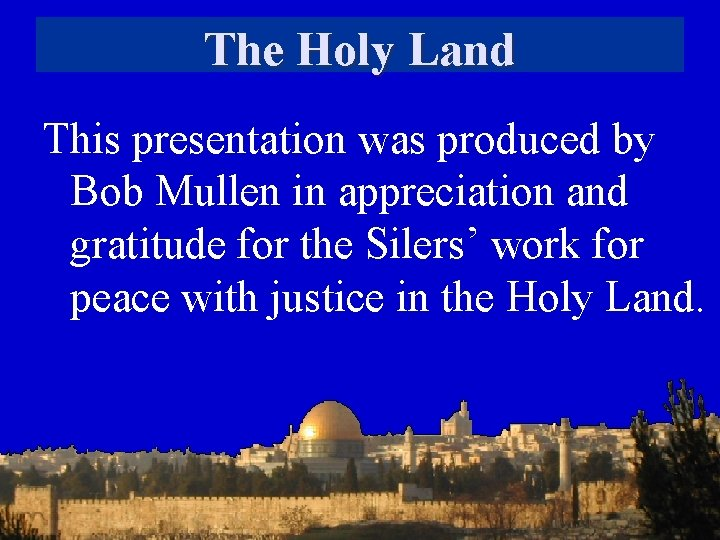 The Holy Land This presentation was produced by Bob Mullen in appreciation and gratitude