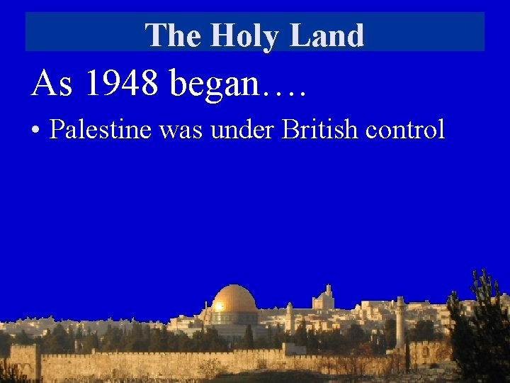 The Holy Land As 1948 began…. • Palestine was under British control