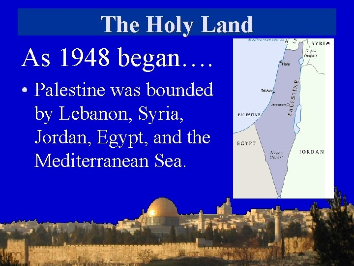 The Holy Land As 1948 began…. • Palestine was bounded by Lebanon, Syria, Jordan,