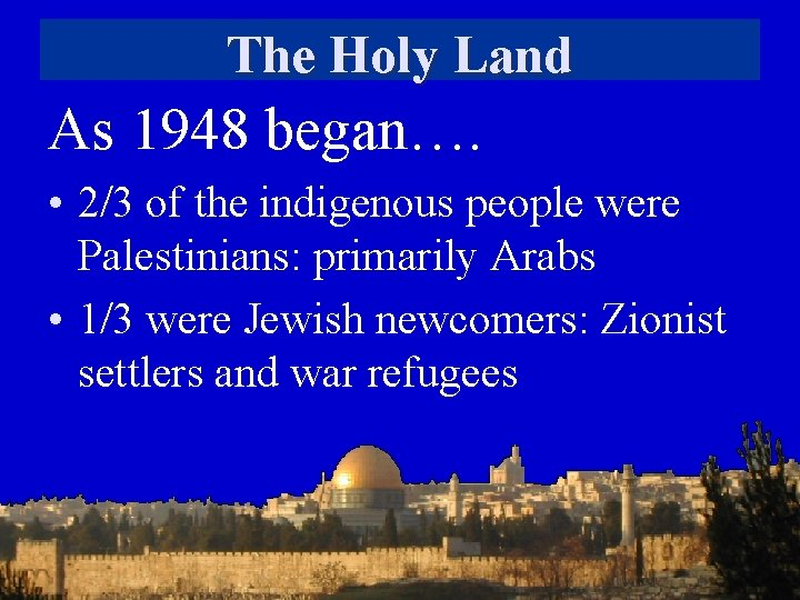The Holy Land As 1948 began…. • 2/3 of the indigenous people were Palestinians: