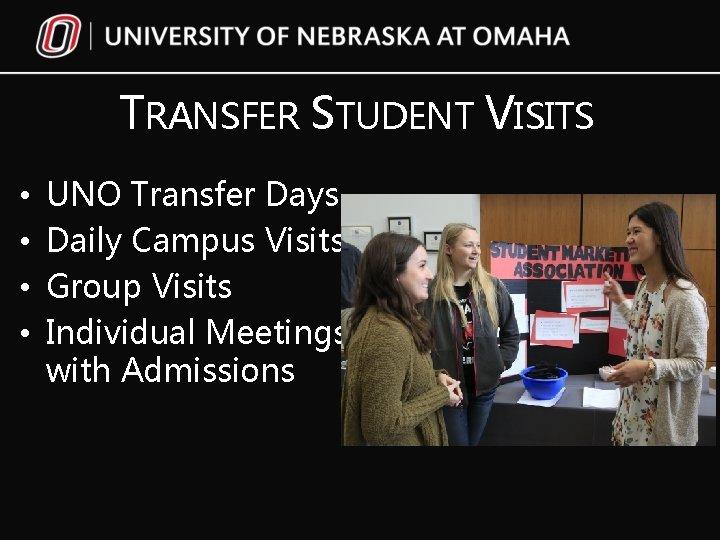 TRANSFER STUDENT VISITS • • UNO Transfer Days Daily Campus Visits Group Visits Individual