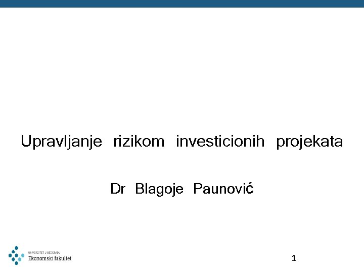 Upravljanje rizikom investicionih projekata Dr Blagoje Paunović 1