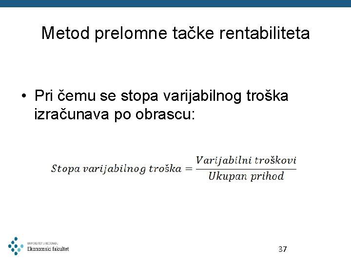 Metod prelomne tačke rentabiliteta • Pri čemu se stopa varijabilnog troška izračunava po obrascu: