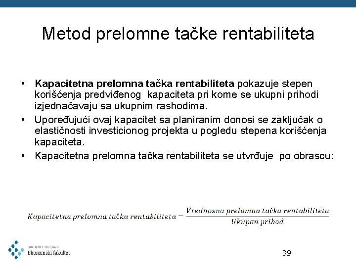 Metod prelomne tačke rentabiliteta • Kapacitetna prelomna tačka rentabiliteta pokazuje stepen korišćenja predviđenog kapaciteta
