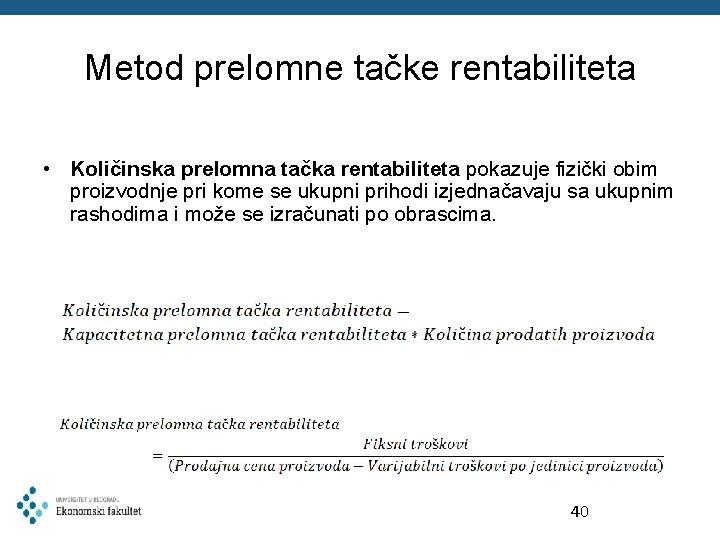 Metod prelomne tačke rentabiliteta • Količinska prelomna tačka rentabiliteta pokazuje fizički obim proizvodnje pri