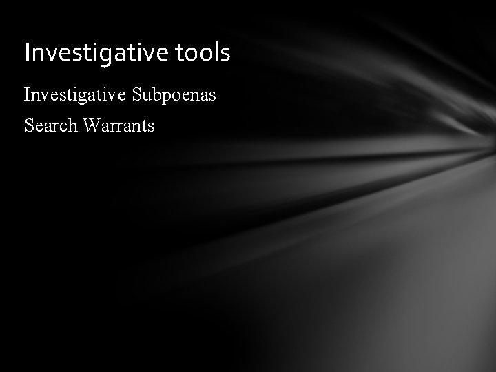Investigative tools Investigative Subpoenas Search Warrants