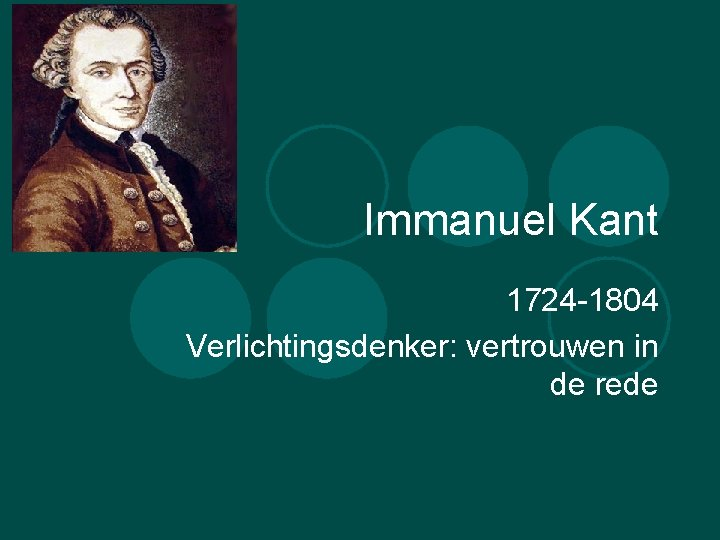 Immanuel Kant 1724 -1804 Verlichtingsdenker: vertrouwen in de rede