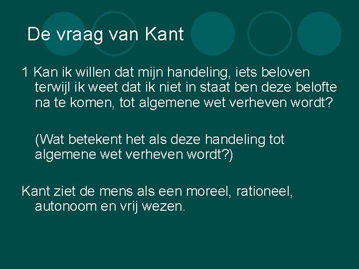 De vraag van Kant 1 Kan ik willen dat mijn handeling, iets beloven terwijl