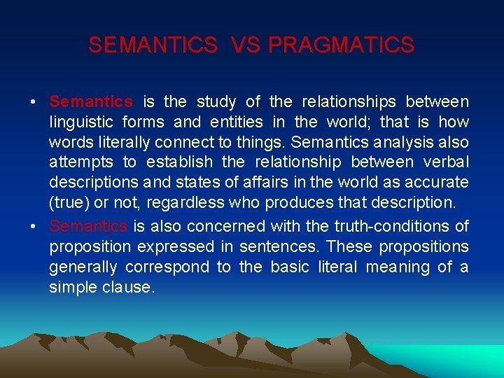 SEMANTICS VS PRAGMATICS • Semantics is the study of the relationships between linguistic forms