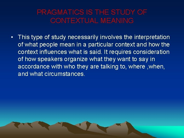 PRAGMATICS IS THE STUDY OF CONTEXTUAL MEANING • This type of study necessarily involves