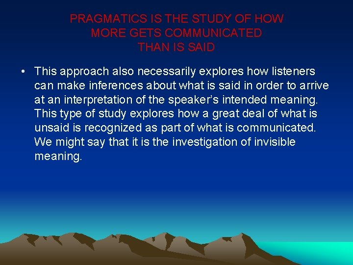 PRAGMATICS IS THE STUDY OF HOW MORE GETS COMMUNICATED THAN IS SAID • This