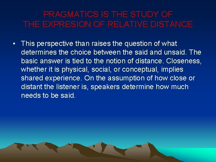 PRAGMATICS IS THE STUDY OF THE EXPRESION OF RELATIVE DISTANCE • This perspective than