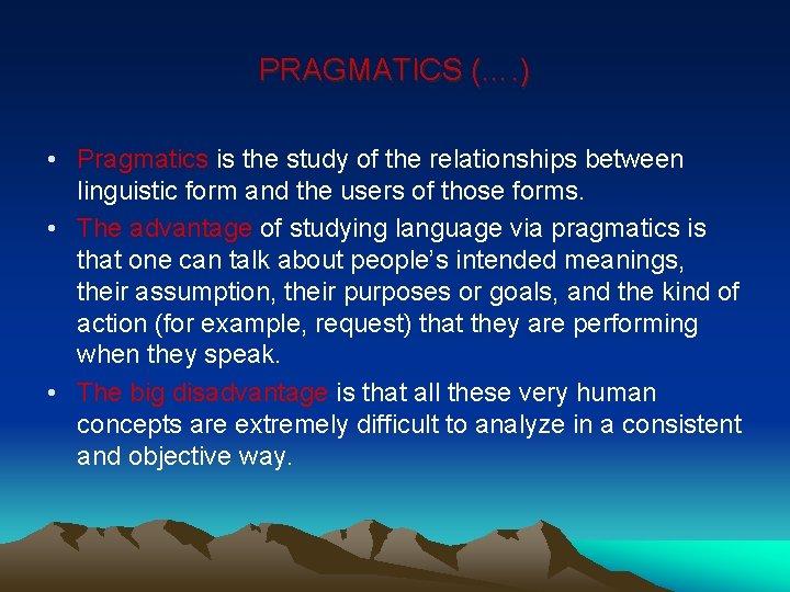 PRAGMATICS (…. ) • Pragmatics is the study of the relationships between linguistic form