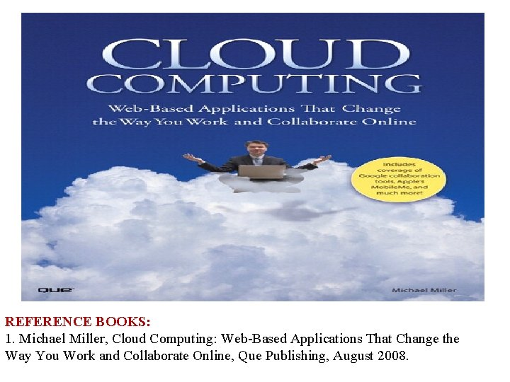 REFERENCE BOOKS: 1. Michael Miller, Cloud Computing: Web-Based Applications That Change the Way You