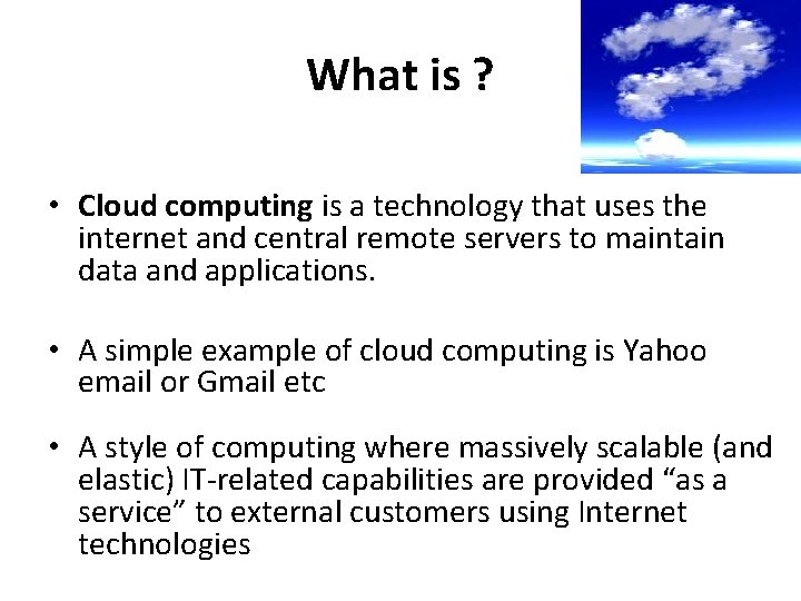What is ? • Cloud computing is a technology that uses the internet and