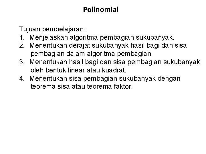 Polinomial Tujuan pembelajaran : 1. Menjelaskan algoritma pembagian sukubanyak. 2. Menentukan derajat sukubanyak hasil
