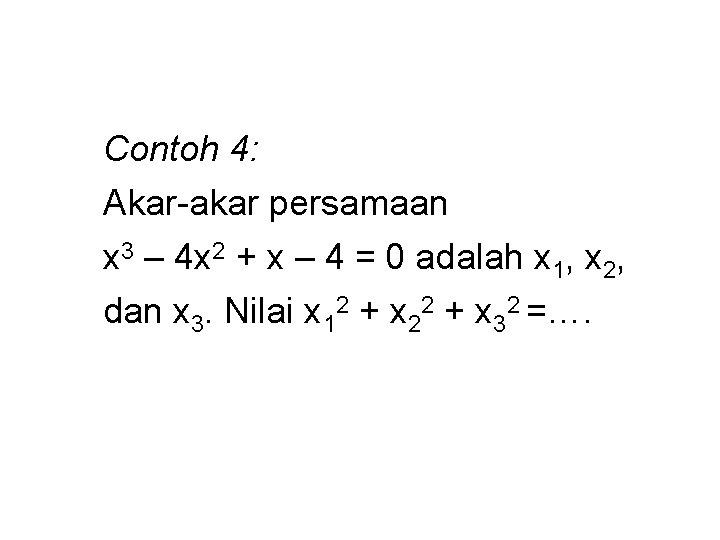 Contoh 4: Akar-akar persamaan x 3 – 4 x 2 + x – 4