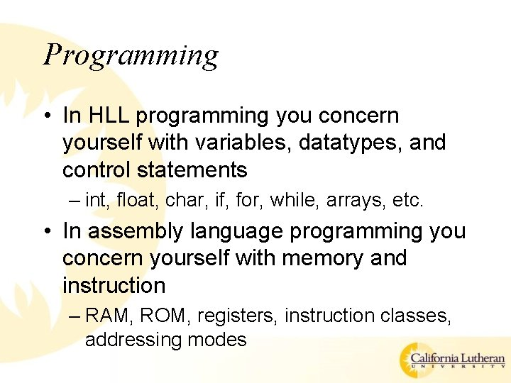 Programming • In HLL programming you concern yourself with variables, datatypes, and control statements