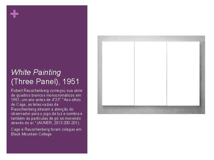 + White Painting (Three Panel), 1951 Robert Rauschenberg começou sua série de quadros brancos