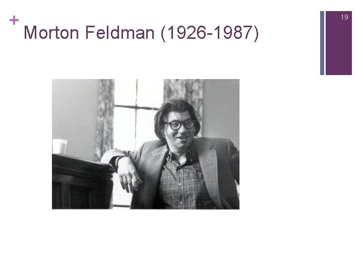 + 19 Morton Feldman (1926 -1987)