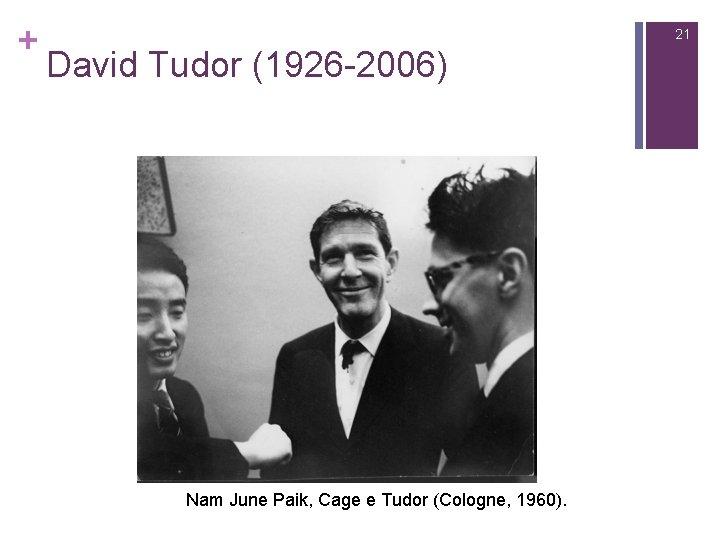 + 21 David Tudor (1926 -2006) Nam June Paik, Cage e Tudor (Cologne, 1960).