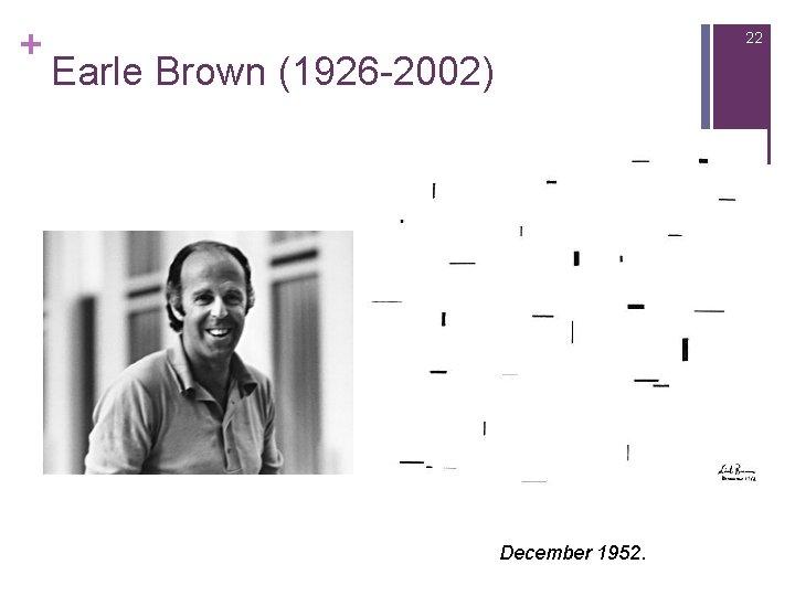 + 22 Earle Brown (1926 -2002) December 1952.