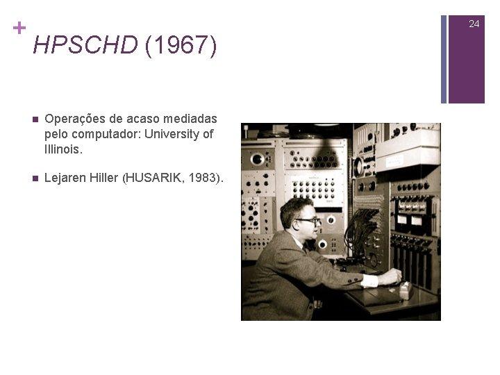 + 24 HPSCHD (1967) n Operações de acaso mediadas pelo computador: University of Illinois.