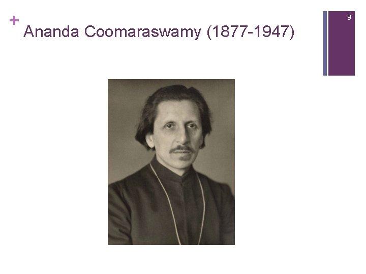 + 9 Ananda Coomaraswamy (1877 -1947)