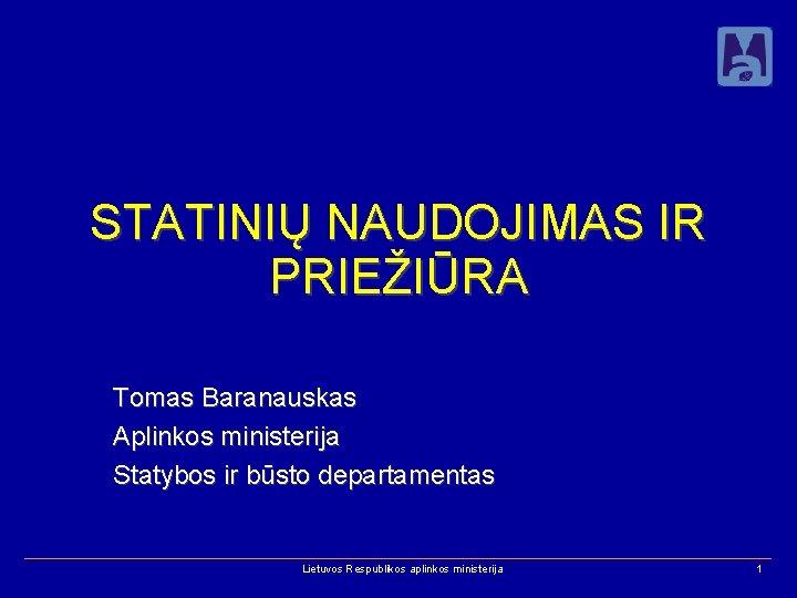STATINIŲ NAUDOJIMAS IR PRIEŽIŪRA Tomas Baranauskas Aplinkos ministerija Statybos ir būsto departamentas Lietuvos Respublikos