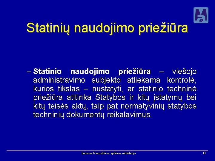 Statinių naudojimo priežiūra – Statinio naudojimo priežiūra – viešojo administravimo subjekto atliekama kontrolė, kurios