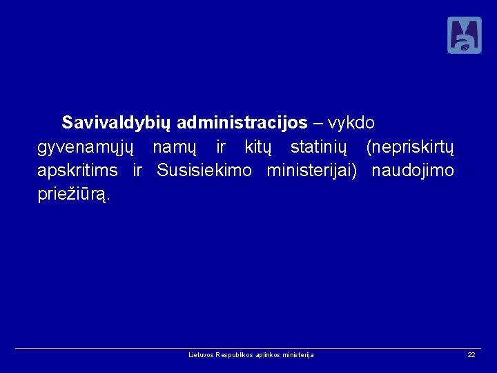 Savivaldybių administracijos – vykdo gyvenamųjų namų ir kitų statinių (nepriskirtų apskritims ir Susisiekimo ministerijai)