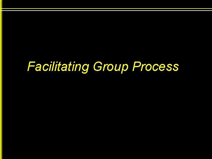 Facilitating Group Process