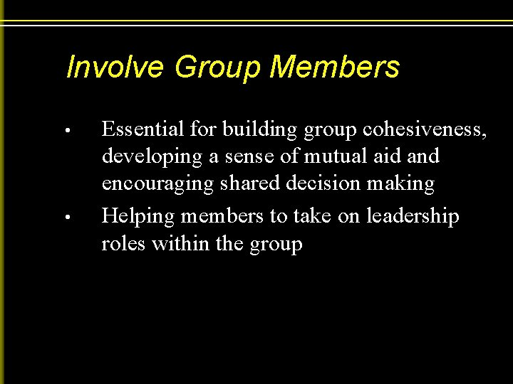 Involve Group Members • • Essential for building group cohesiveness, developing a sense of