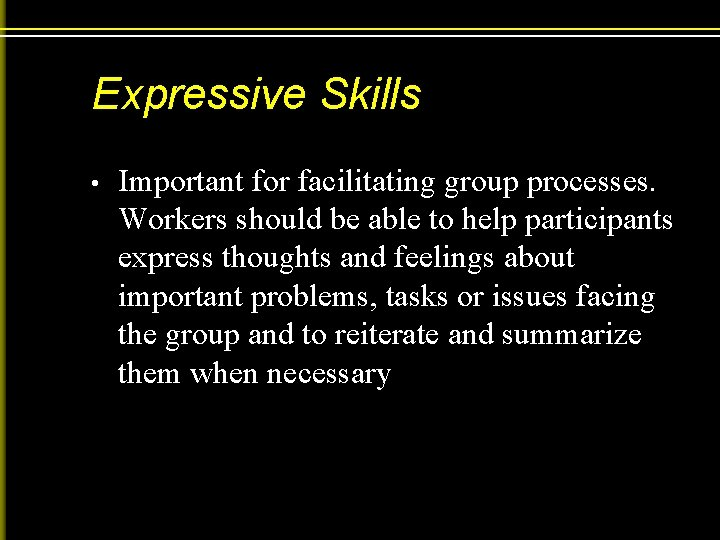 Expressive Skills • Important for facilitating group processes. Workers should be able to help