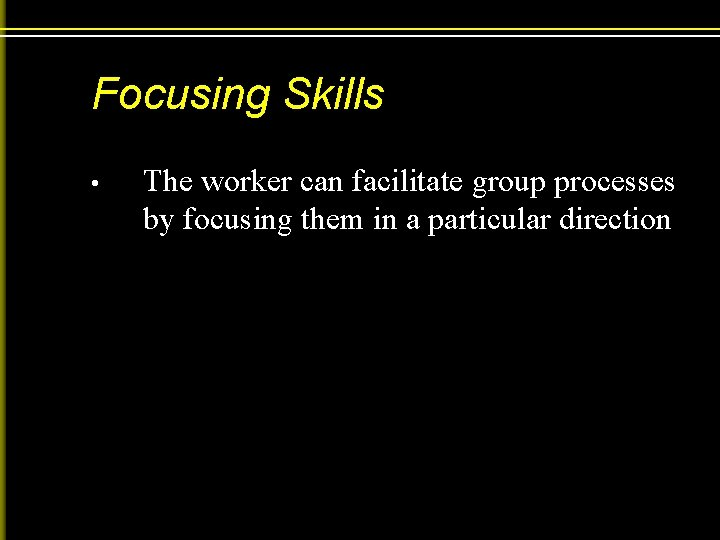 Focusing Skills • The worker can facilitate group processes by focusing them in a