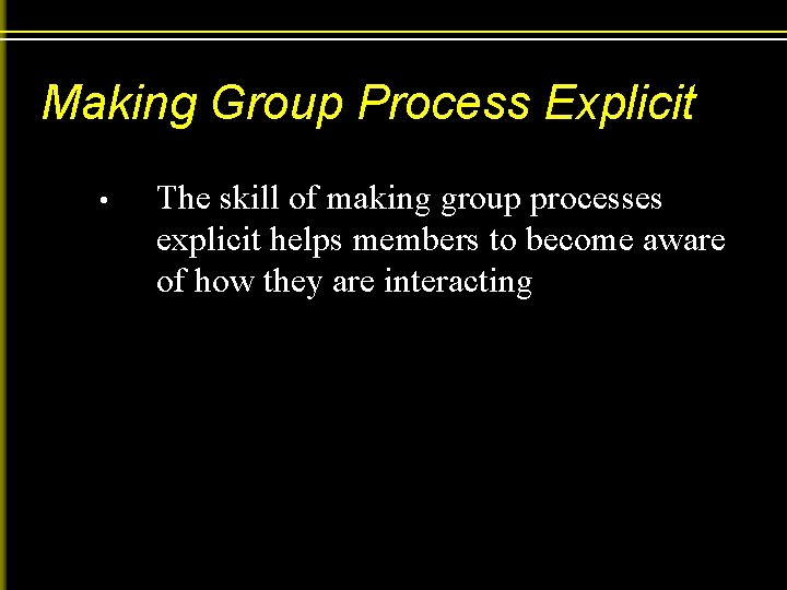 Making Group Process Explicit • The skill of making group processes explicit helps members
