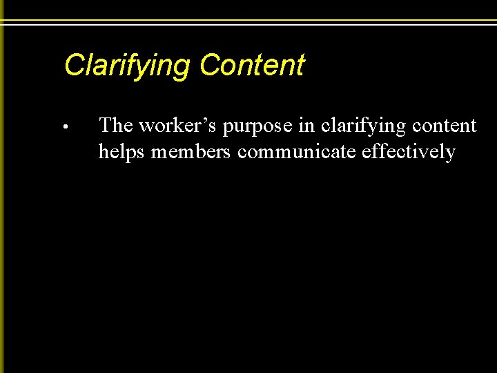 Clarifying Content • The worker's purpose in clarifying content helps members communicate effectively