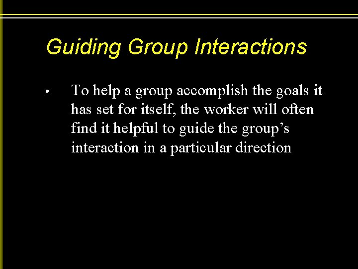 Guiding Group Interactions • To help a group accomplish the goals it has set