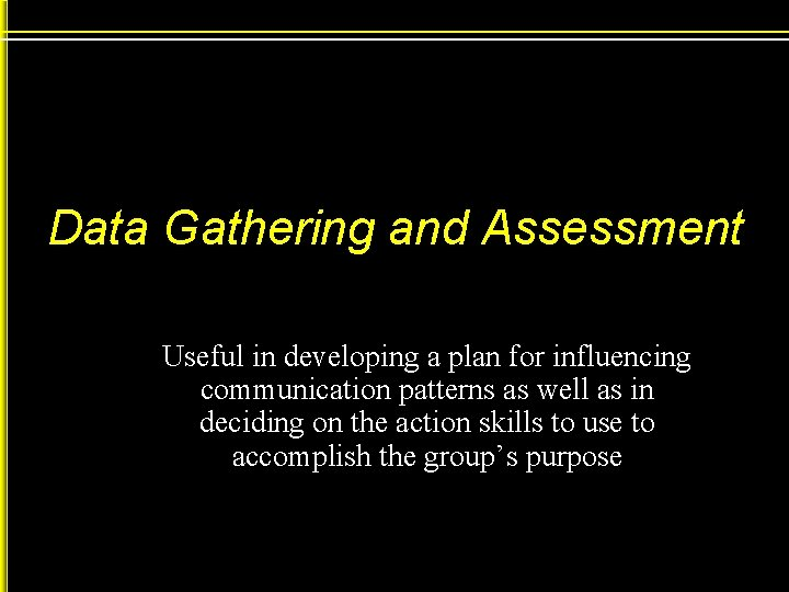 Data Gathering and Assessment Useful in developing a plan for influencing communication patterns as