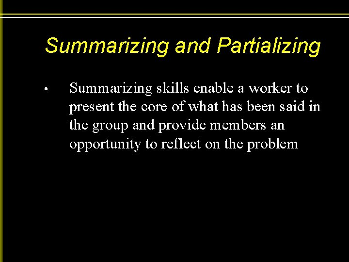 Summarizing and Partializing • Summarizing skills enable a worker to present the core of