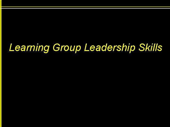 Learning Group Leadership Skills