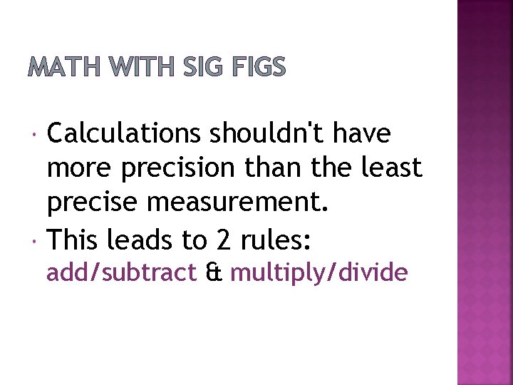 MATH WITH SIG FIGS Calculations shouldn't have more precision than the least precise measurement.
