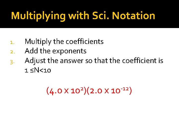 Multiplying with Sci. Notation 1. 2. 3. Multiply the coefficients Add the exponents Adjust