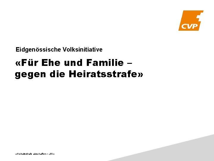 Eidgenössische Volksinitiative «Für Ehe und Familie – gegen die Heiratsstrafe» «Heiratsstrafe abschaffen – JA!»
