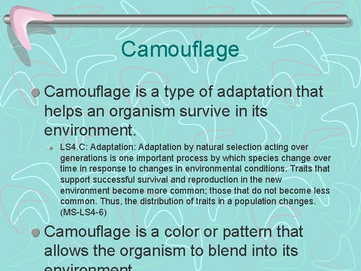 Camouflage is a type of adaptation that helps an organism survive in its environment.