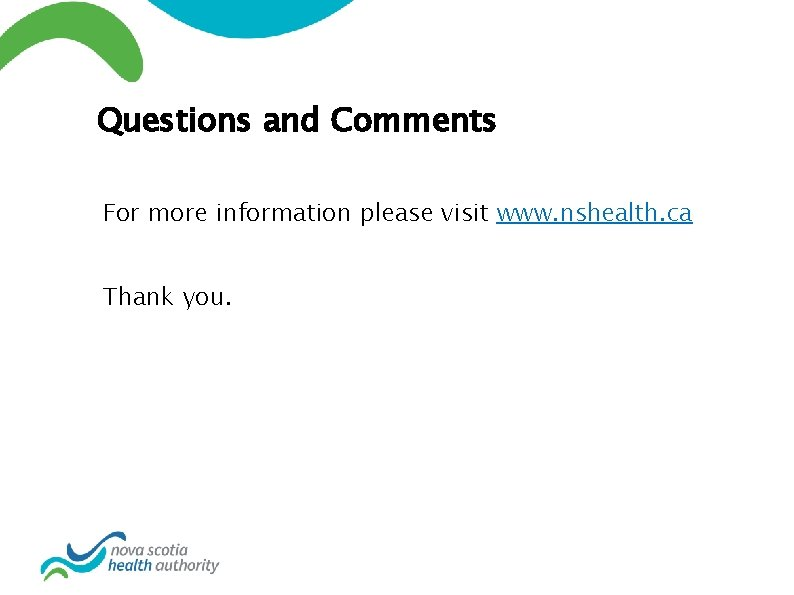 Questions and Comments For more information please visit www. nshealth. ca Thank you.