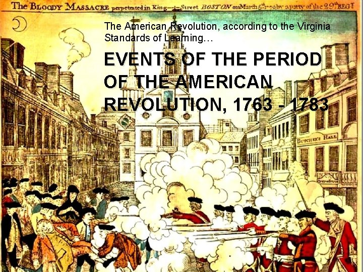 The American Revolution, according to the Virginia Standards of Learning… EVENTS OF THE PERIOD