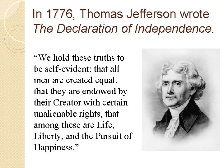 """In 1776, Thomas Jefferson wrote The Declaration of Independence. """"We hold these truths to"""