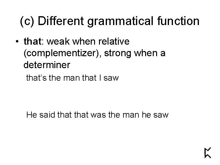 (c) Different grammatical function • that: weak when relative (complementizer), strong when a determiner